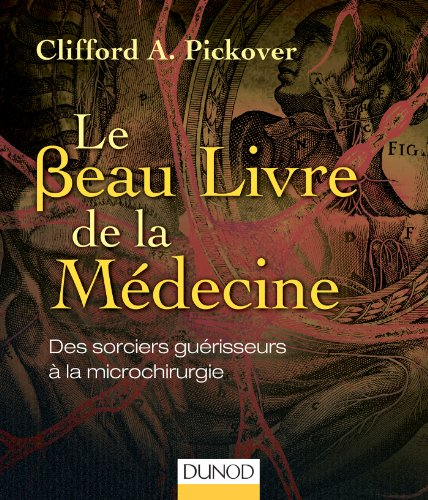 Le Beau Livre de la Médecine - Des sorciers guérisseurs à la microchirurgie par Clifford A. Pickover