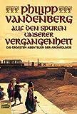 Auf den Spuren unserer Vergangenheit: Die größten Abenteuer der Archäologie - Philipp Vandenberg