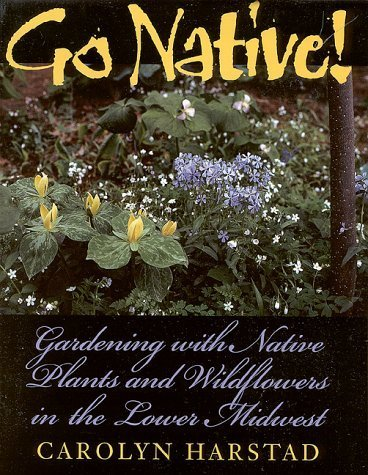 Go Native!: Gardening with Native Plants and Wildflowers in the Lower Midwest by Carolyn Harstad (1999-09-01) (Wildflower Midwest)