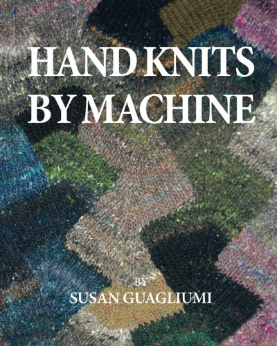 Hand Knits by Machine: The Ultimate Guide for Hand and Machine Knitters por Susan Fletcher Guagliumi
