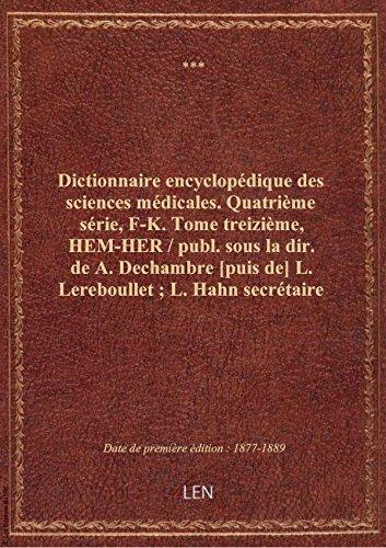 Dictionnaire encyclopédique des sciences médicales. Quatrième série, F-K. Tome treizième, HEM-HER par XXX