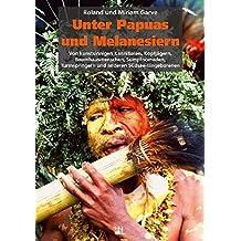 Unter Papuas und Melanesiern: Von kunstsinnigen Kannibalen, Kopfjägern, Baumhausmenschen, Sumpfnomaden, Turmspringern und anderen Südsee-Eingeborenen