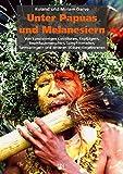 Unter Papuas und Melanesiern: Von kunstsinnigen Kannibalen, Kopfjägern, Baumhausmenschen, Sumpfnomaden, Turmspringern und anderen Südsee-Eingeborenen - Roland Garve, Miriam Garve