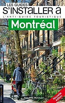 Les Guides s'installer à Montréal: L'antiguide touristique pour tous ceux qui veulent, viennent ou vont s'installer à Montréal par [Renault, Philippe]
