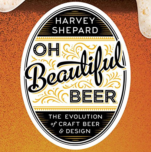 Oh Beautiful Beer the Evolution of Craft Beer and Design por Harvey Shepard