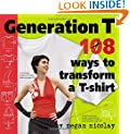Generation T: 108 Ways to Transform a T-Shirt: 101 Ways to Transform a T-Shirt