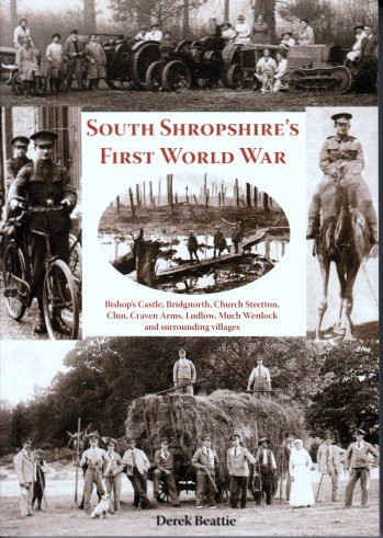 South Shropshire's First World War: Bishop's Castle, Bridgnorth, Church Stretton, Clun, Craven Arms, Ludlow, Much Wenlock and Surrounding Villages