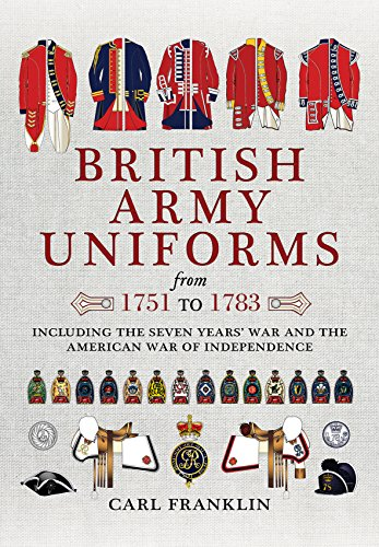 British Army Uniforms from 1751 to 1783: Including the Seven Years' War and the American War of Independence: Including Both Cavalry and Infantry