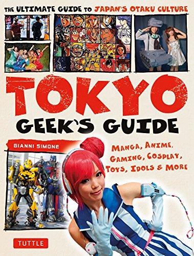 Tokyo Geek's Guide: Manga, Anime, Gaming, Cosplay, Toys, Idols & More por Gianni Simone