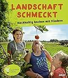 Landschaft schmeckt: Nachhaltig kochen mit Kindern - Stephanie Lehmann
