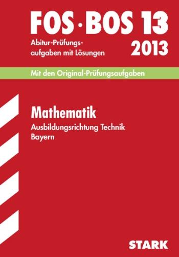 Abschluss-Prüfungen Fach-/Berufsoberschule Bayern / Mathematik FOS/BOS 13 Ausbildungsrichtung Technik 2012: Mit den Original-Prüfungsaufgaben Jahrgänge 2002-2011 mit Lösungen.