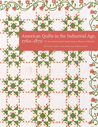 American Quilts in the Industrial Age, 1760-1870: The International Quilt Study Center and Museum Collections -