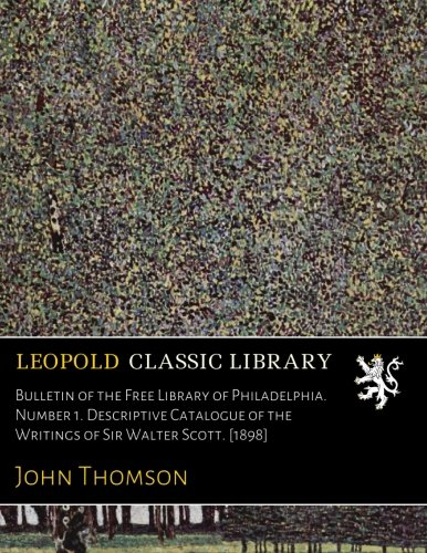Bulletin of the Free Library of Philadelphia. Number 1. Descriptive Catalogue of the Writings of Sir Walter Scott. [1898] por John Thomson