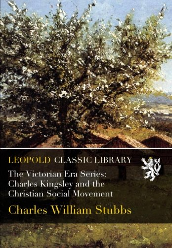 The Victorian Era Series: Charles Kingsley and the Christian Social Movement por Charles William Stubbs