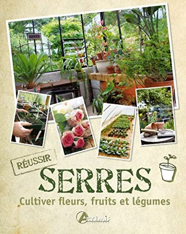 Fleurs Legumes - Serres : Cultiver fleurs, fruits et
