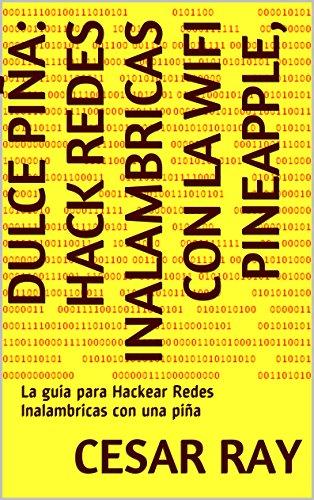 Dulce Piña: Hack Redes Inalambricas con la Wifi Pineapple,: La guia para Hackear Redes Inalambricas con una piña