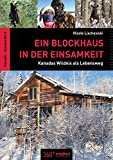 Ein Blockhaus in der Einsamkeit: Kanadas Wildnis als Lebensweg - Nicole Lischewski