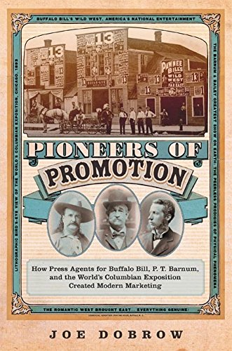 Pioneers of Promotion: How Press Agents for Buffalo Bill, P. T. Barnum, and the World's Columbian Exposition Created Modern Marketing (William F. Cody History and Culture of the American West)