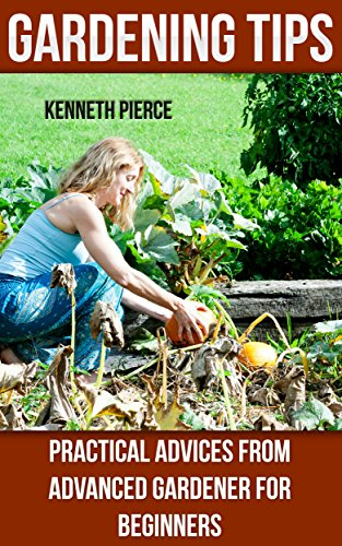 Gardening Tips:  Practical Advices From Advanced Gardener For Beginners (English Edition)