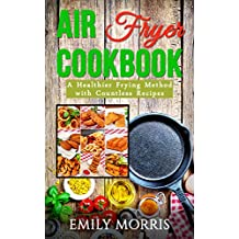 Air Fryer Cookbook(Includes Paleo, Vegan, Clean Eating, Low-fat, Bake, Roast, Grill, Healthy, Delicious, Tasty, Easy, Simple Cooking, Greek): A Healthier ... with Countless Recipes (English Edition)