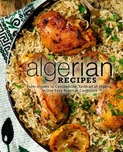 Algerian Recipes: From Algiers to Constantine, Taste all of Algeria, in One Easy Algerian Cookbook (English Edition)