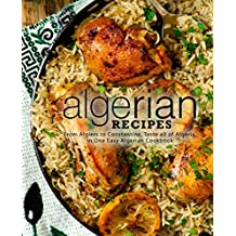 Algerian Recipes: From Algiers to Constantine, Taste all of Algeria, in One Easy Algerian Cookbook (2nd Edition) (English Edition)