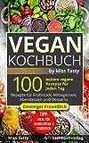 Vegan Kochbuch: 100 leckere vegane Rezepte für jeden Tag - Rezepte für Frühstück, Mittagessen, Abendessen und Desserts - Einsteiger Freundlich - Tipp: ... für Berufstätige & Studenten -by Miss Tasty