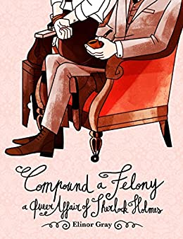 Compound a Felony: A Queer Affair of Sherlock Holmes by [Gray, Elinor]