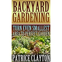 Backyard Gardening: Turn Even Smallest Area To Perfect Garden (English Edition)