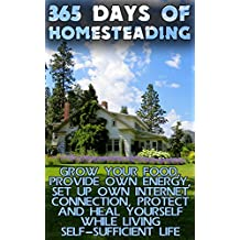 365 Days Of Homesteading: Grow Your Food, Provide Own Energy, Set Up Own Internet Connection, Protect And Heal Yourself While Living Self-Sufficient Life (English Edition)
