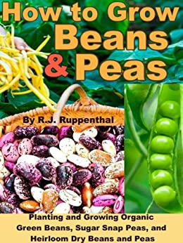 How to Grow Beans and Peas: Planting and Growing Organic Green Beans, Sugar Snap Peas, and Heirloom Dry Beans and Peas (English Edition) par [Ruppenthal, R.J.]