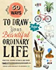 50 Ways to Draw Your Beautiful Ordinary Life - Practical Lessons in Pencil and Paper