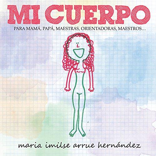 Mi Cuerpo: Para Mamá, Papá, Maestras, Orientadoras, Maestros… por Maria Imilse Arrue Hernández