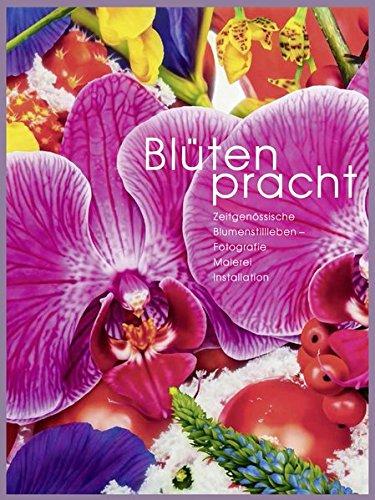 Blütenpracht: Zeitgenössische Blumenstillleben - Fotografie, Malerei, Installation