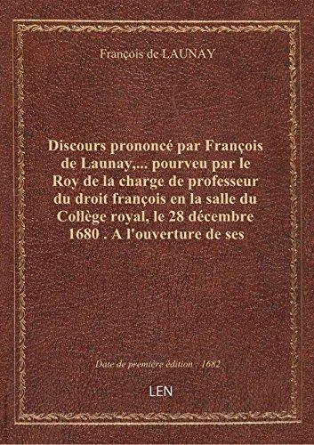 Discours prononcé par François de Launay,... pourveu par le Roy de la charge de professeur du droit
