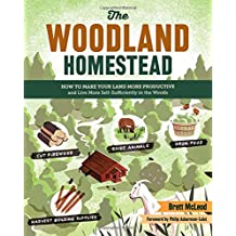 The Woodland Homestead: How to Make Your Land More Productive and Live More Self-sufficiently in the Woods.