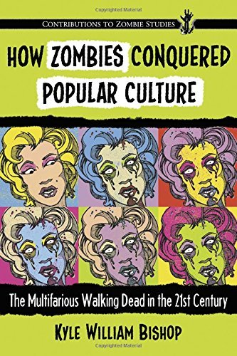 How Zombies Conquered Popular Culture: The Multifarious Walking Dead in the 21st Century (Contributions to Zombie Studies) by Kyle William Bishop (2015-09-25)