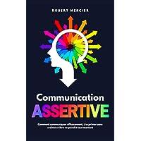 COMMUNICATION ASSERTIVE: Comment communiquer efficacement, s'exprimer sans crainte et être respecté à tout moment