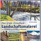 Das große Handbuch Landschaftsmalerei: 50 traumhafte Landschaften in Aquarell - Joe F Dowden