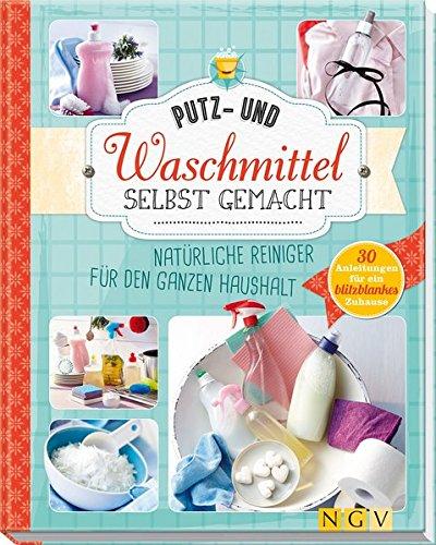 Putz- und Waschmittel selbst gemacht: Natürliche Reiniger für den ganzen Haushalt (Dick Reiniger)