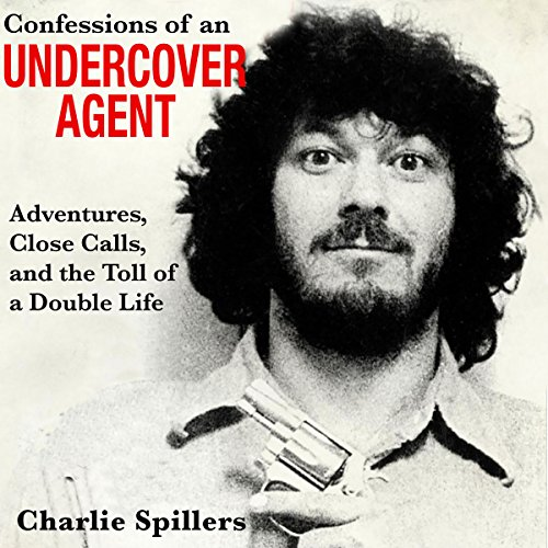 Confessions of an Undercover Agent: Adventures, Close Calls, and the Toll of a Double Life - Charlie Spillers - Unabridged