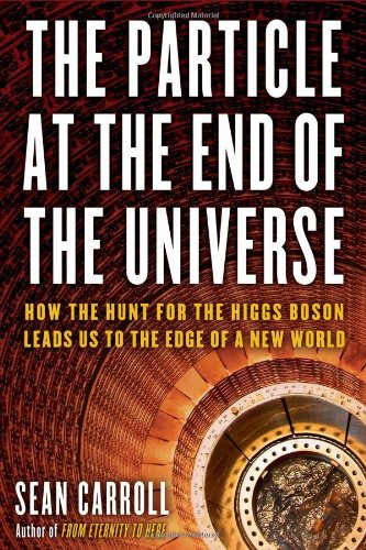 The Particle at the End of the Universe: How the Hunt for the Higgs Boson Leads Us to the Edge of a New World - Sean Carroll