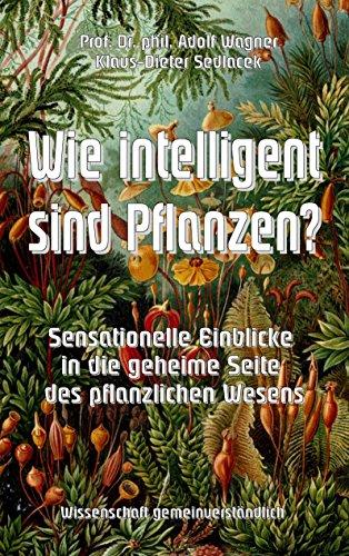 Wie intelligent sind Pflanzen?: Sensationelle Einblicke in die geheime Seite des pflanzlichen Wesens (Wissenschaft gemeinverständlich 9) - Pflanzliche Wesen