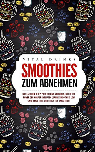 Smoothies zum Abnehmen Mit Fatburner Rezepten gesund abnehmen, mit Detox Power den Körper entgiften (grüne Smoothies, Low Carb Smoothies und fruchtige Smoothies)