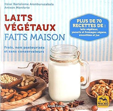 Laits végétaux faits maison: Frais, non pasteurisés et sans conservateurs. Plus de 70 recettes de laits végétaux, yaourts et fromages végans, smoothies et jus