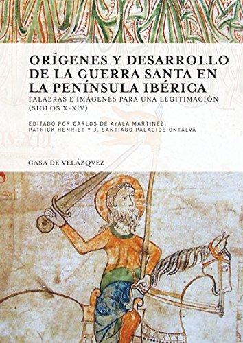 Orígenes y desarrollo de la guerra santa en la Península Ibérica: Palabras e imágenes para una legitimación (siglos x-xiv) (Collection de la Casa de Velázquez nº 154)