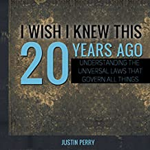 I Wish I Knew This 20 Years Ago: Understanding the Universal Laws That Govern All Things