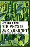 Die Physik der Zukunft: Unser Leben in 100 Jahren - Michio Kaku