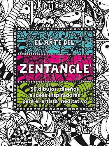 El arte del Zentangle: 50 dibujos, diseños e ideas inspiradoras para el artista meditativo