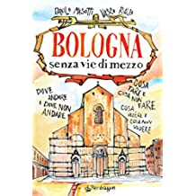 Bologna senza vie di mezzo: Dove andare e dove non andare. Cosa fare e cosa non fare. Cosa vedere e cosa non vedere.